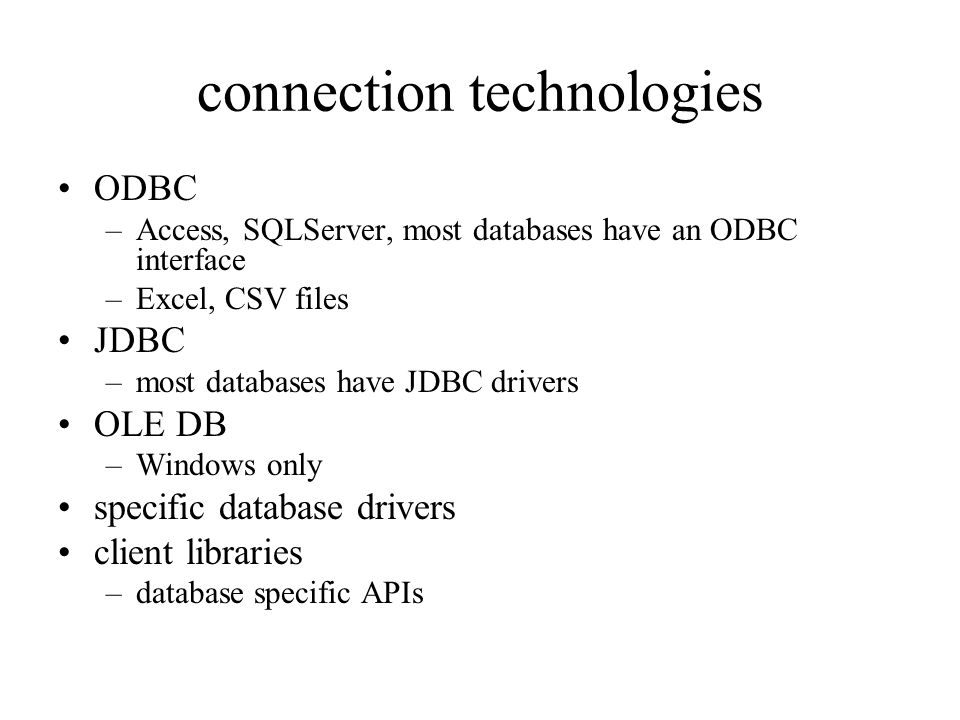 connection technologies ODBC –Access, SQLServer, most databases have an ODBC interface –Excel, CSV files JDBC –most databases have JDBC drivers OLE DB –Windows only specific database drivers client libraries –database specific APIs
