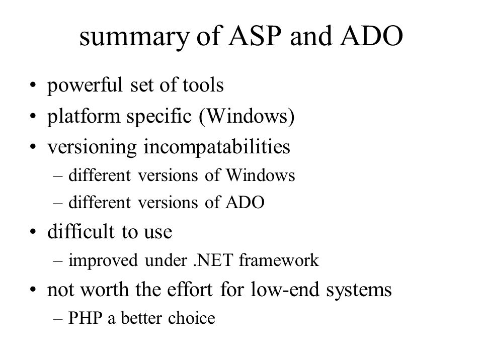 summary of ASP and ADO powerful set of tools platform specific (Windows) versioning incompatabilities –different versions of Windows –different versions of ADO difficult to use –improved under.NET framework not worth the effort for low-end systems –PHP a better choice