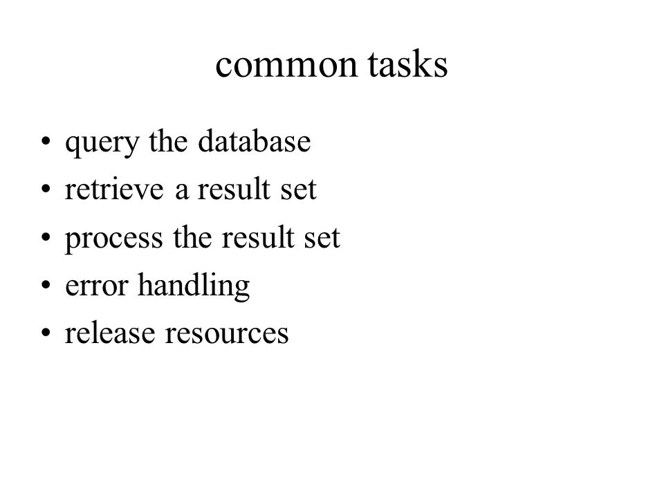 common tasks query the database retrieve a result set process the result set error handling release resources