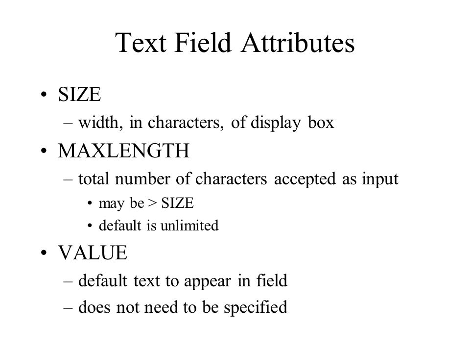 Text Field Attributes SIZE –width, in characters, of display box MAXLENGTH –total number of characters accepted as input may be > SIZE default is unlimited VALUE –default text to appear in field –does not need to be specified