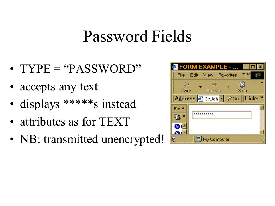 Password Fields TYPE = PASSWORD accepts any text displays *****s instead attributes as for TEXT NB: transmitted unencrypted!