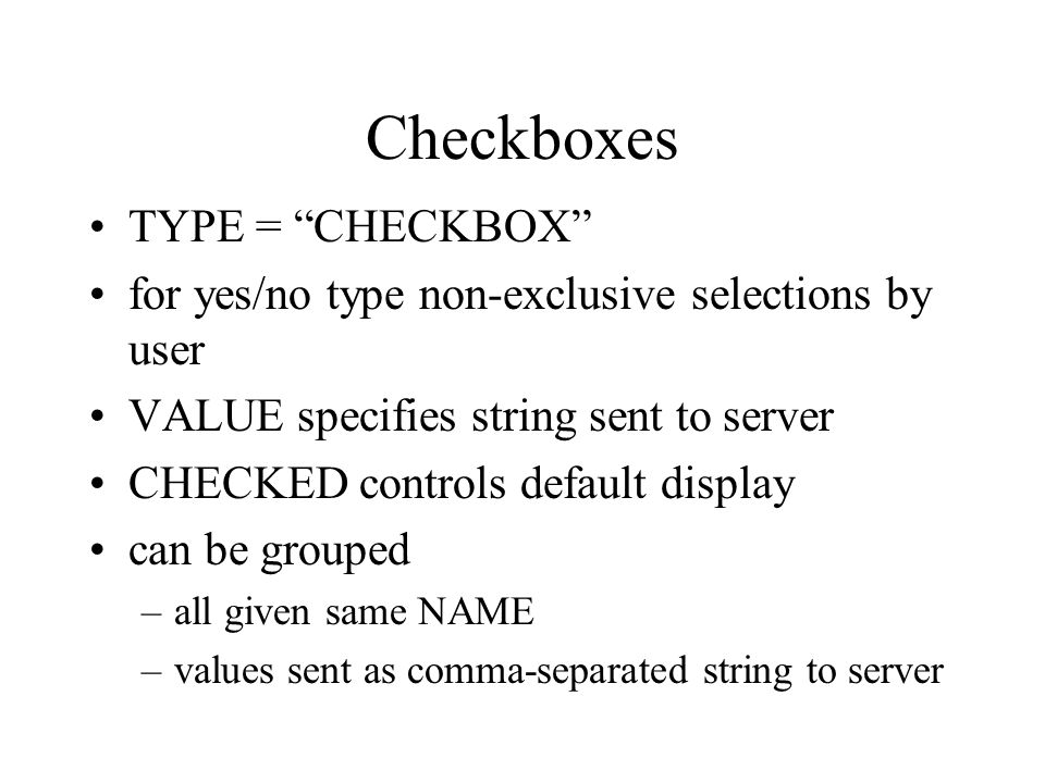 Checkboxes TYPE = CHECKBOX for yes/no type non-exclusive selections by user VALUE specifies string sent to server CHECKED controls default display can be grouped –all given same NAME –values sent as comma-separated string to server