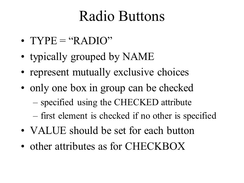 Radio Buttons TYPE = RADIO typically grouped by NAME represent mutually exclusive choices only one box in group can be checked –specified using the CHECKED attribute –first element is checked if no other is specified VALUE should be set for each button other attributes as for CHECKBOX