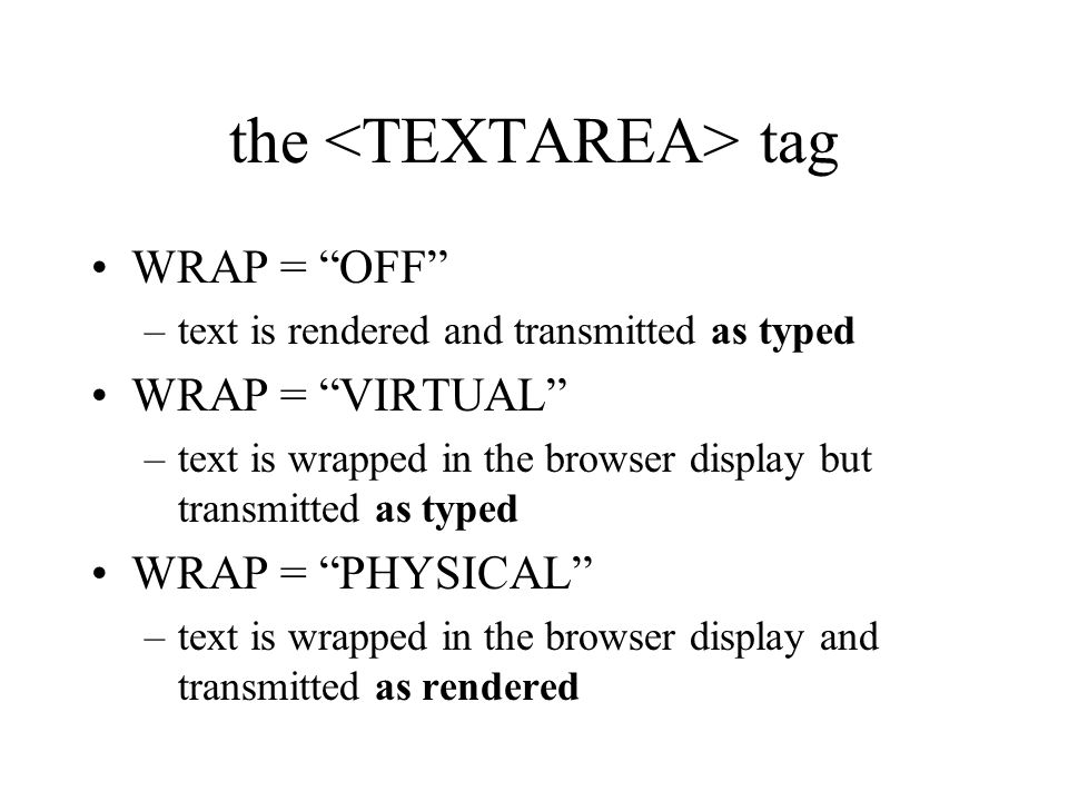 the tag WRAP = OFF –text is rendered and transmitted as typed WRAP = VIRTUAL –text is wrapped in the browser display but transmitted as typed WRAP = PHYSICAL –text is wrapped in the browser display and transmitted as rendered