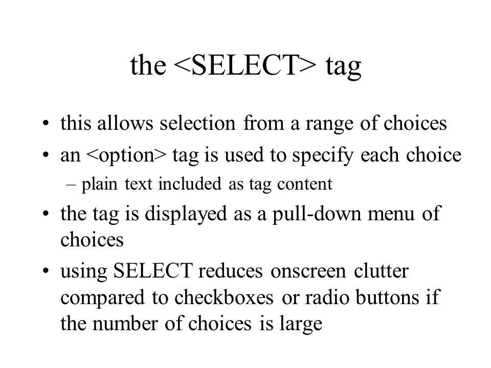 the tag this allows selection from a range of choices an tag is used to specify each choice –plain text included as tag content the tag is displayed as a pull-down menu of choices using SELECT reduces onscreen clutter compared to checkboxes or radio buttons if the number of choices is large