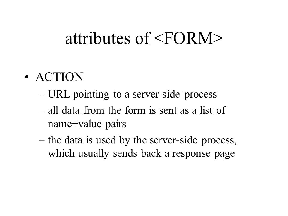 attributes of ACTION –URL pointing to a server-side process –all data from the form is sent as a list of name+value pairs –the data is used by the server-side process, which usually sends back a response page