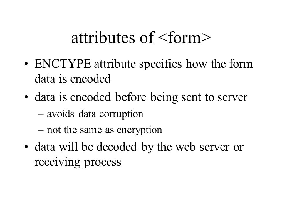attributes of ENCTYPE attribute specifies how the form data is encoded data is encoded before being sent to server –avoids data corruption –not the same as encryption data will be decoded by the web server or receiving process