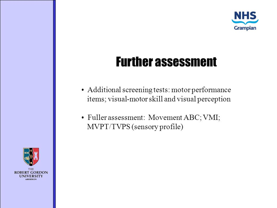 Further assessment Additional screening tests: motor performance items; visual-motor skill and visual perception Fuller assessment: Movement ABC; VMI; MVPT/TVPS (sensory profile)