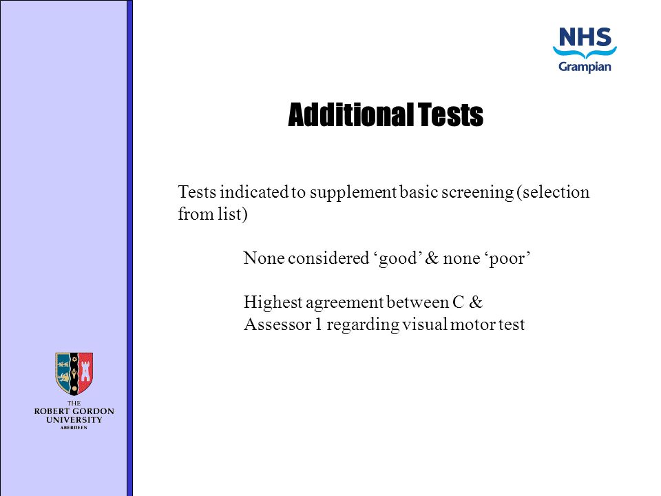 Additional Tests Tests indicated to supplement basic screening (selection from list) None considered good & none poor Highest agreement between C & Assessor 1 regarding visual motor test