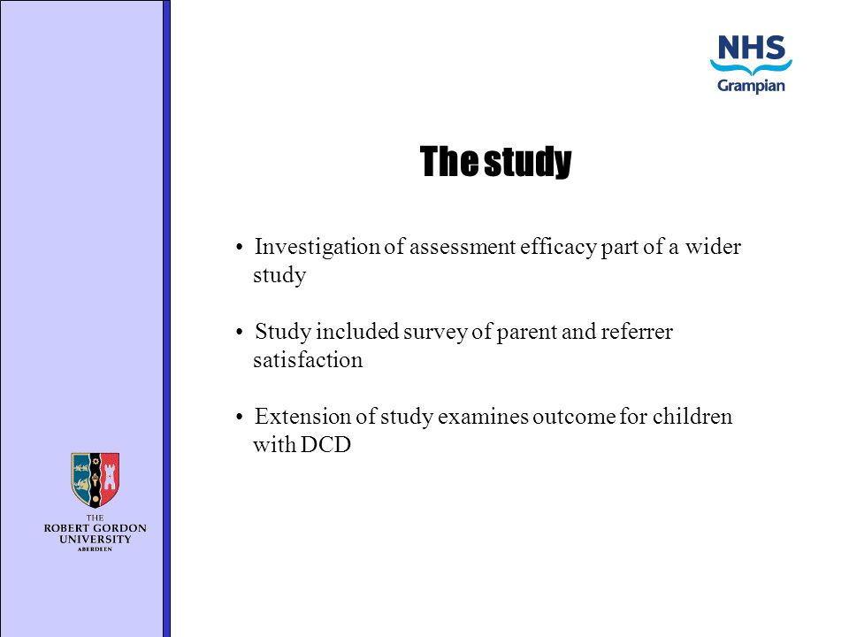 The study Investigation of assessment efficacy part of a wider study Study included survey of parent and referrer satisfaction Extension of study examines outcome for children with DCD