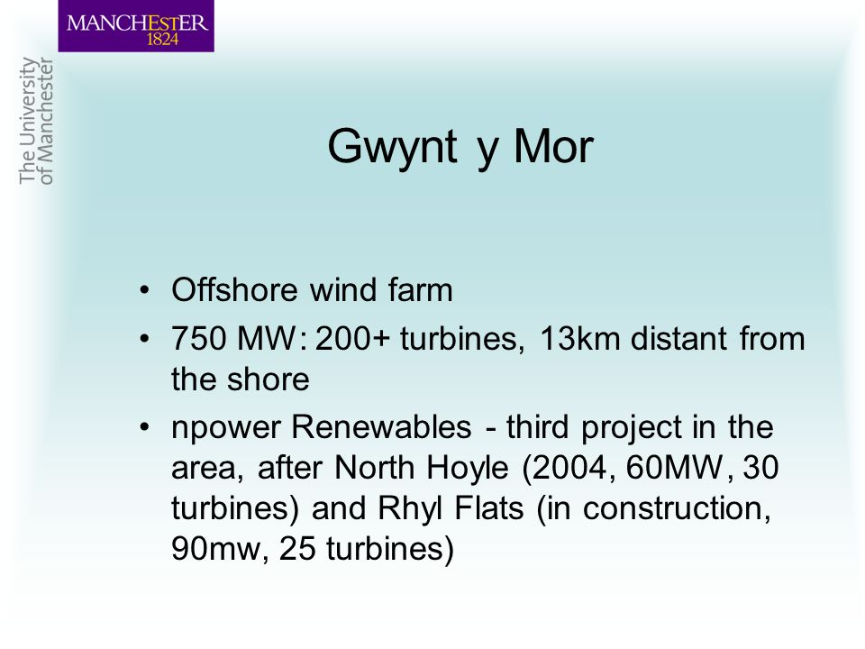 Gwynt y Mor Offshore wind farm 750 MW: 200+ turbines, 13km distant from the shore npower Renewables - third project in the area, after North Hoyle (2004, 60MW, 30 turbines) and Rhyl Flats (in construction, 90mw, 25 turbines)
