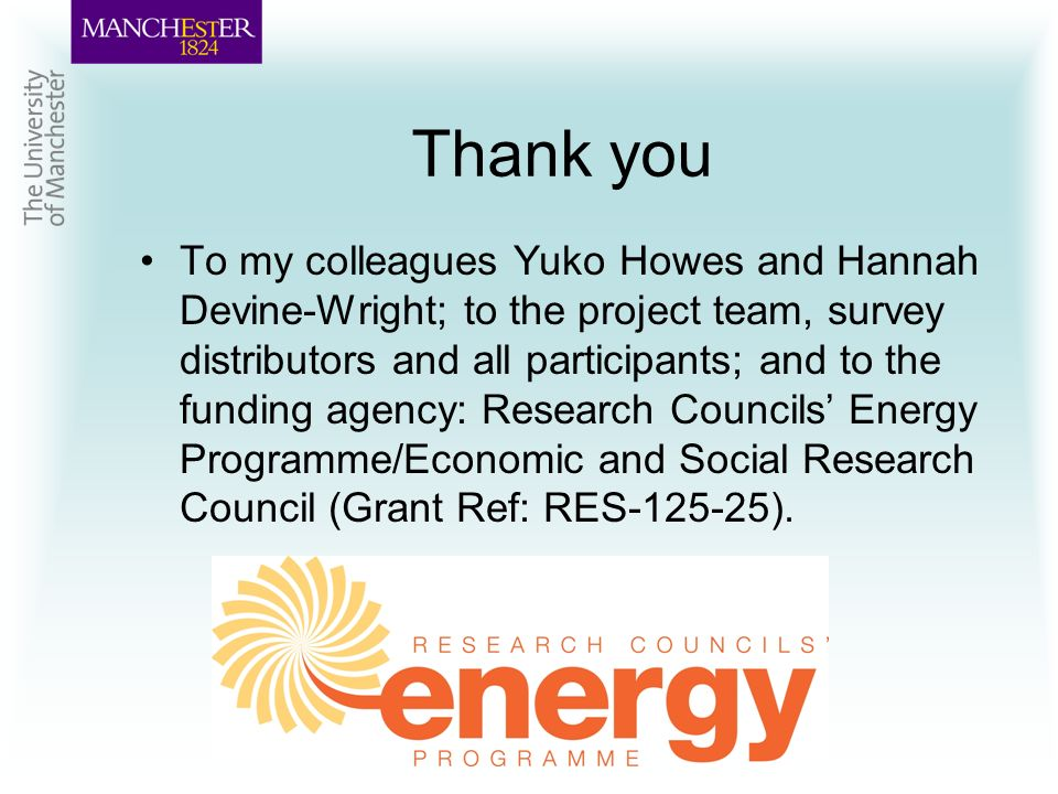 Thank you To my colleagues Yuko Howes and Hannah Devine-Wright; to the project team, survey distributors and all participants; and to the funding agency: Research Councils Energy Programme/Economic and Social Research Council (Grant Ref: RES-125-25).