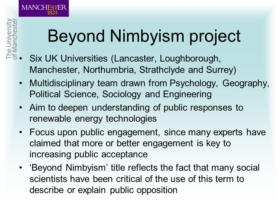 Beyond Nimbyism project Six UK Universities (Lancaster, Loughborough, Manchester, Northumbria, Strathclyde and Surrey) Multidisciplinary team drawn from Psychology, Geography, Political Science, Sociology and Engineering Aim to deepen understanding of public responses to renewable energy technologies Focus upon public engagement, since many experts have claimed that more or better engagement is key to increasing public acceptance Beyond Nimbyism title reflects the fact that many social scientists have been critical of the use of this term to describe or explain public opposition