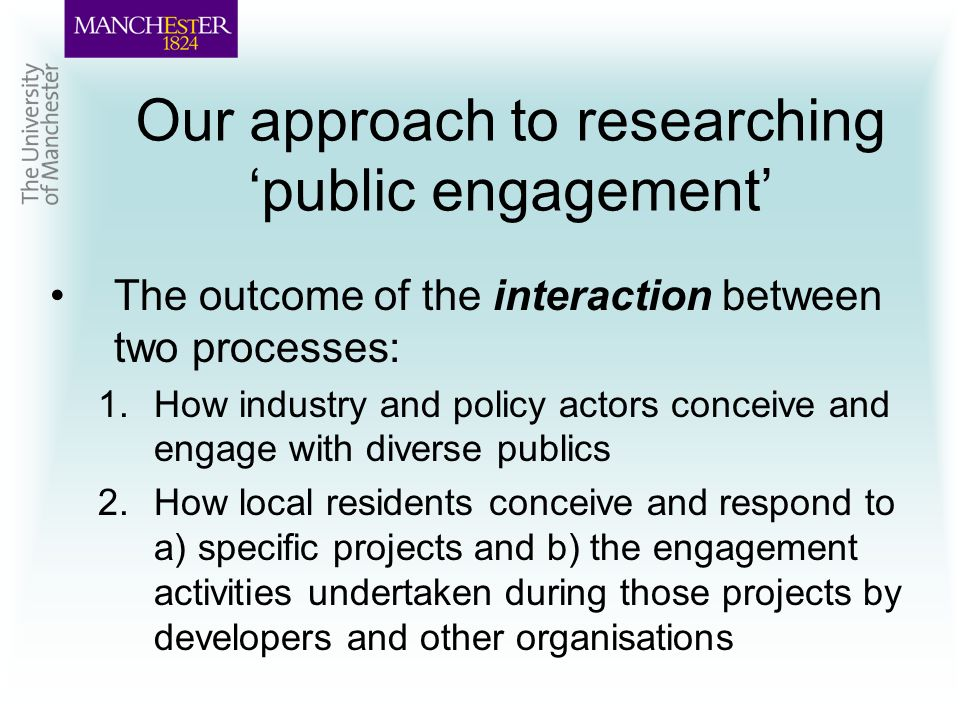 Our approach to researching public engagement The outcome of the interaction between two processes: 1.How industry and policy actors conceive and engage with diverse publics 2.How local residents conceive and respond to a) specific projects and b) the engagement activities undertaken during those projects by developers and other organisations