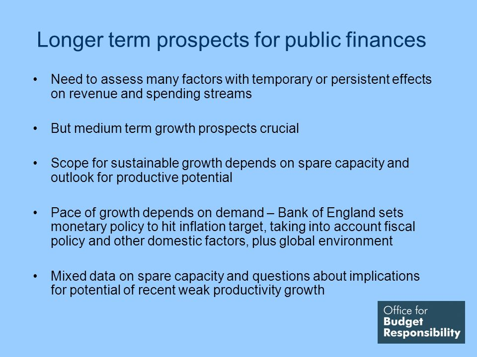 Longer term prospects for public finances Need to assess many factors with temporary or persistent effects on revenue and spending streams But medium term growth prospects crucial Scope for sustainable growth depends on spare capacity and outlook for productive potential Pace of growth depends on demand – Bank of England sets monetary policy to hit inflation target, taking into account fiscal policy and other domestic factors, plus global environment Mixed data on spare capacity and questions about implications for potential of recent weak productivity growth