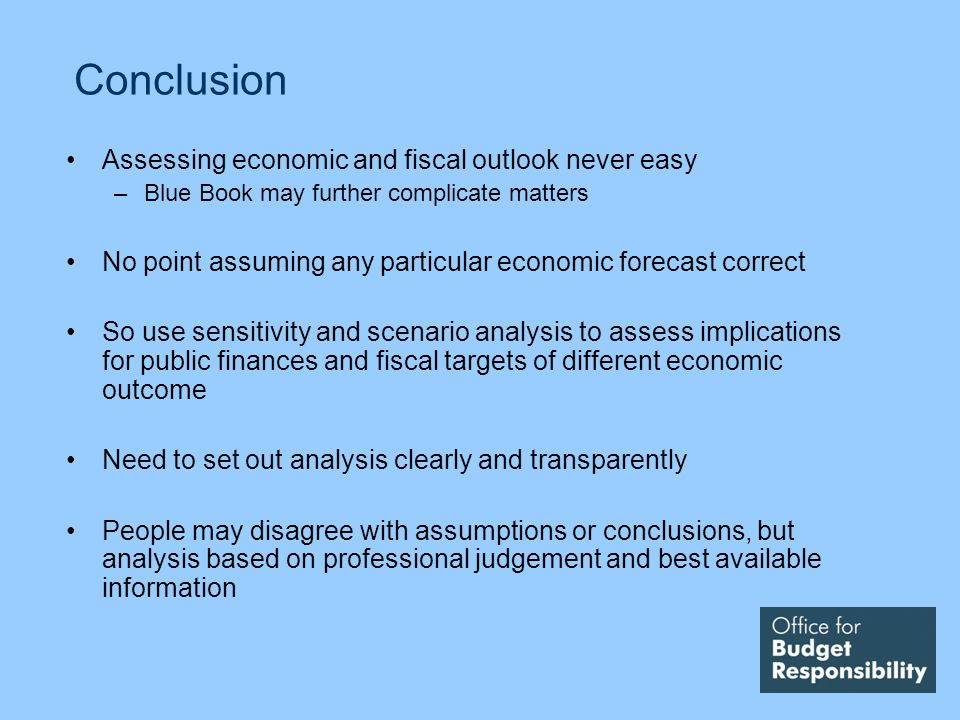 Conclusion Assessing economic and fiscal outlook never easy –Blue Book may further complicate matters No point assuming any particular economic forecast correct So use sensitivity and scenario analysis to assess implications for public finances and fiscal targets of different economic outcome Need to set out analysis clearly and transparently People may disagree with assumptions or conclusions, but analysis based on professional judgement and best available information