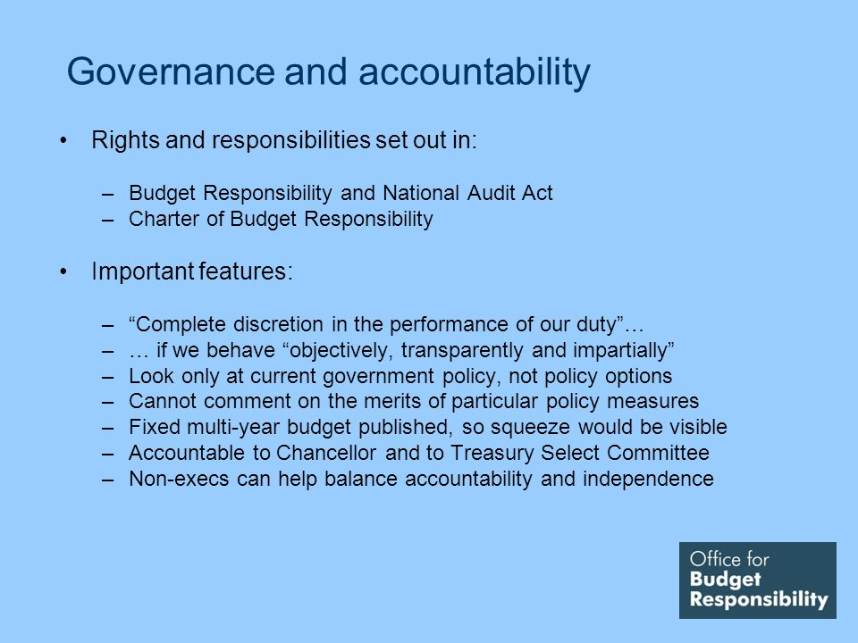 Governance and accountability Rights and responsibilities set out in: –Budget Responsibility and National Audit Act –Charter of Budget Responsibility Important features: –Complete discretion in the performance of our duty… –… if we behave objectively, transparently and impartially –Look only at current government policy, not policy options –Cannot comment on the merits of particular policy measures –Fixed multi-year budget published, so squeeze would be visible –Accountable to Chancellor and to Treasury Select Committee –Non-execs can help balance accountability and independence