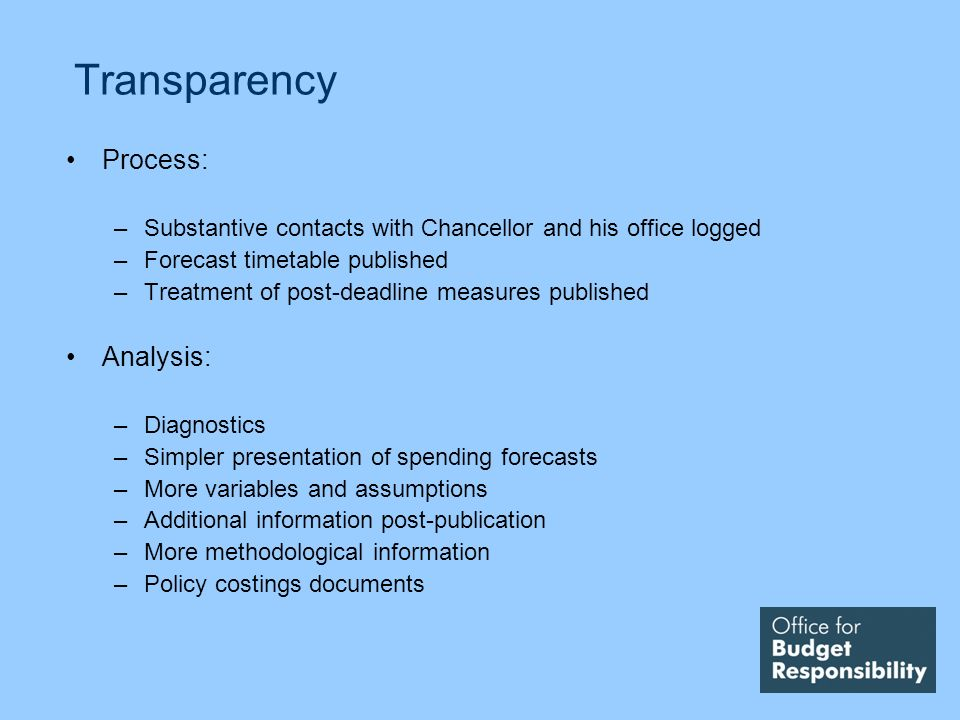 Transparency Process: –Substantive contacts with Chancellor and his office logged –Forecast timetable published –Treatment of post-deadline measures published Analysis: –Diagnostics –Simpler presentation of spending forecasts –More variables and assumptions –Additional information post-publication –More methodological information –Policy costings documents