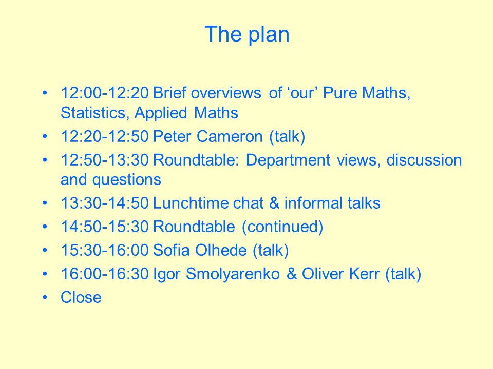 The plan 12:00-12:20 Brief overviews of our Pure Maths, Statistics, Applied Maths 12:20-12:50 Peter Cameron (talk) 12:50-13:30 Roundtable: Department views, discussion and questions 13:30-14:50 Lunchtime chat & informal talks 14:50-15:30 Roundtable (continued) 15:30-16:00 Sofia Olhede (talk) 16:00-16:30 Igor Smolyarenko & Oliver Kerr (talk) Close