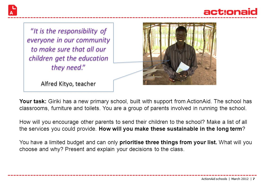 ActionAid schools | March 2012 | 7 Your task: Giriki has a new primary school, built with support from ActionAid.