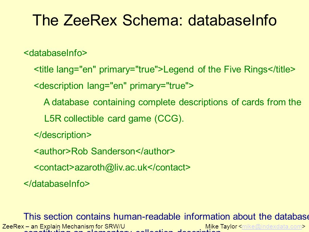 ZeeRex – an Explain Mechanism for SRW/UMike Taylor mike@indexdata.com The ZeeRex Schema: databaseInfo Legend of the Five Rings A database containing complete descriptions of cards from the L5R collectible card game (CCG).