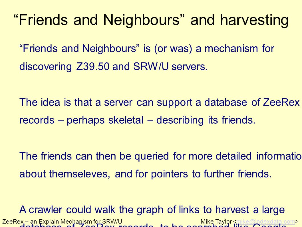 ZeeRex – an Explain Mechanism for SRW/UMike Taylor mike@indexdata.com Friends and Neighbours and harvesting Friends and Neighbours is (or was) a mechanism for discovering Z39.50 and SRW/U servers.