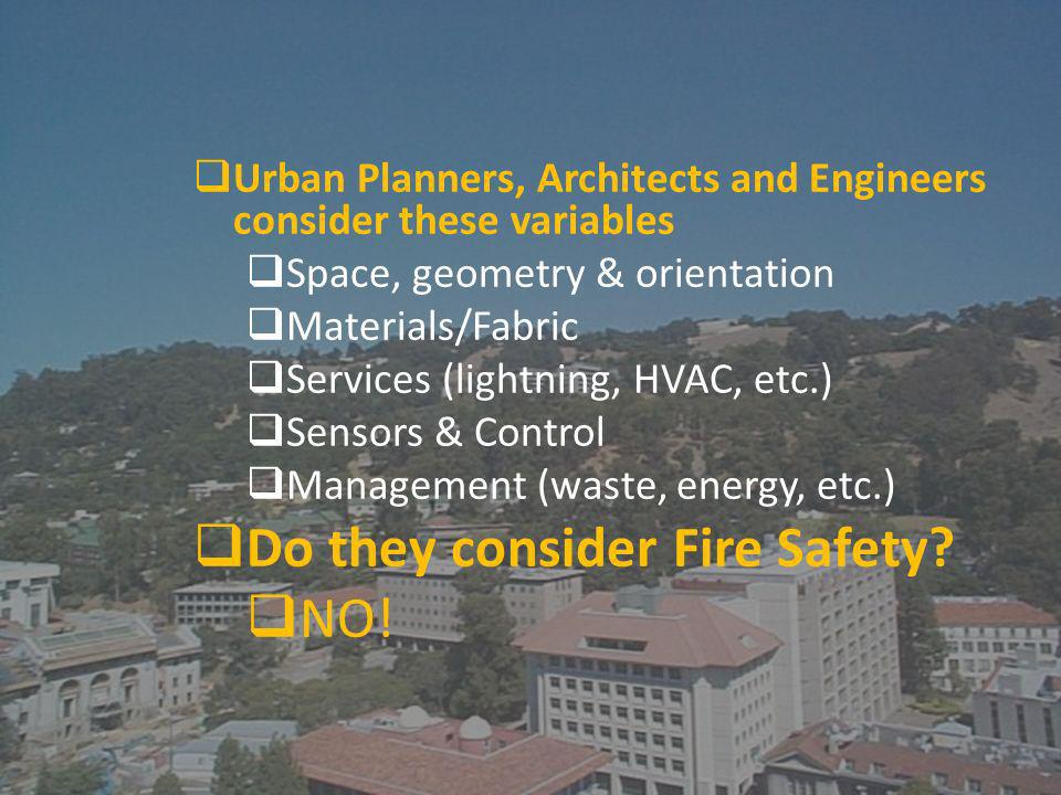 Urban Planners, Architects and Engineers consider these variables Space, geometry & orientation Materials/Fabric Services (lightning, HVAC, etc.) Sensors & Control Management (waste, energy, etc.) Do they consider Fire Safety.