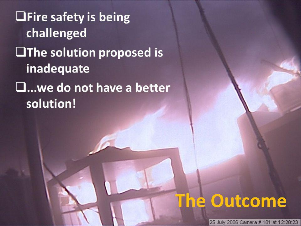 The Outcome Fire safety is being challenged The solution proposed is inadequate...we do not have a better solution!