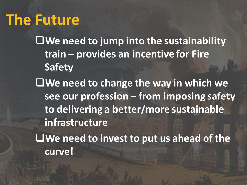 The Future We need to jump into the sustainability train – provides an incentive for Fire Safety We need to change the way in which we see our profession – from imposing safety to delivering a better/more sustainable infrastructure We need to invest to put us ahead of the curve!