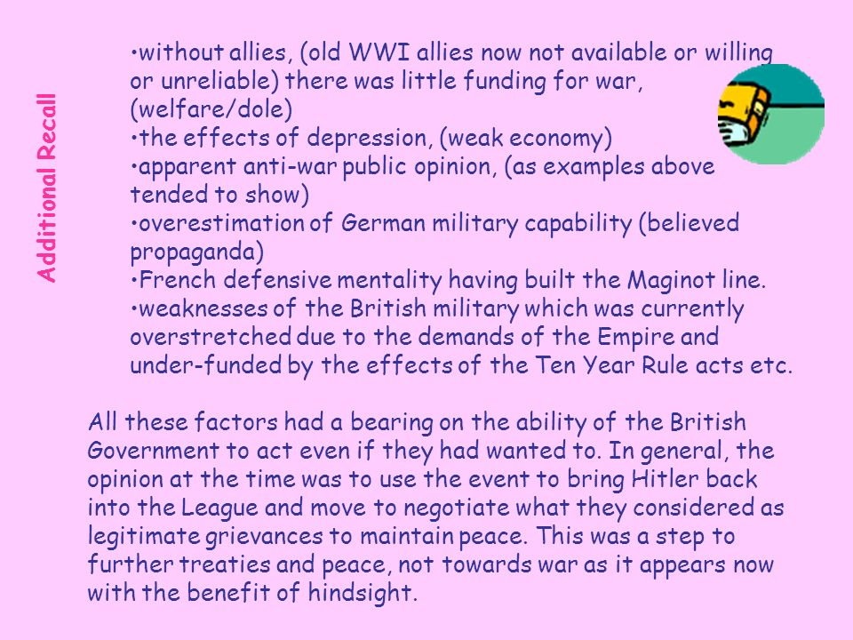without allies, (old WWI allies now not available or willing or unreliable) there was little funding for war, (welfare/dole) the effects of depression, (weak economy) apparent anti-war public opinion, (as examples above tended to show) overestimation of German military capability (believed propaganda) French defensive mentality having built the Maginot line.