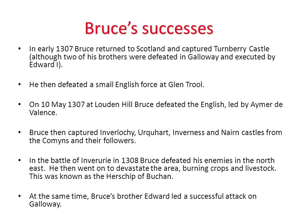 Bruces successes In early 1307 Bruce returned to Scotland and captured Turnberry Castle (although two of his brothers were defeated in Galloway and executed by Edward I).