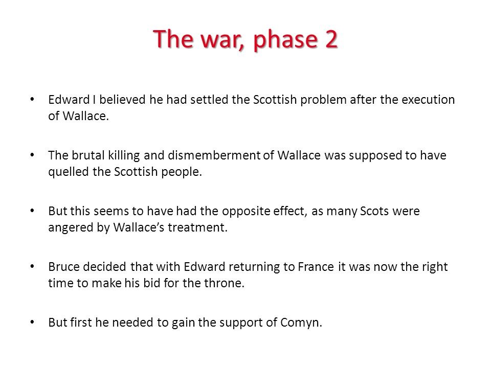 The war, phase 2 Edward I believed he had settled the Scottish problem after the execution of Wallace.