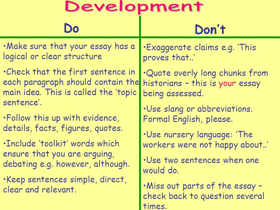 Do Make sure that your essay has a logical or clear structure Check that the first sentence in each paragraph should contain the main idea.