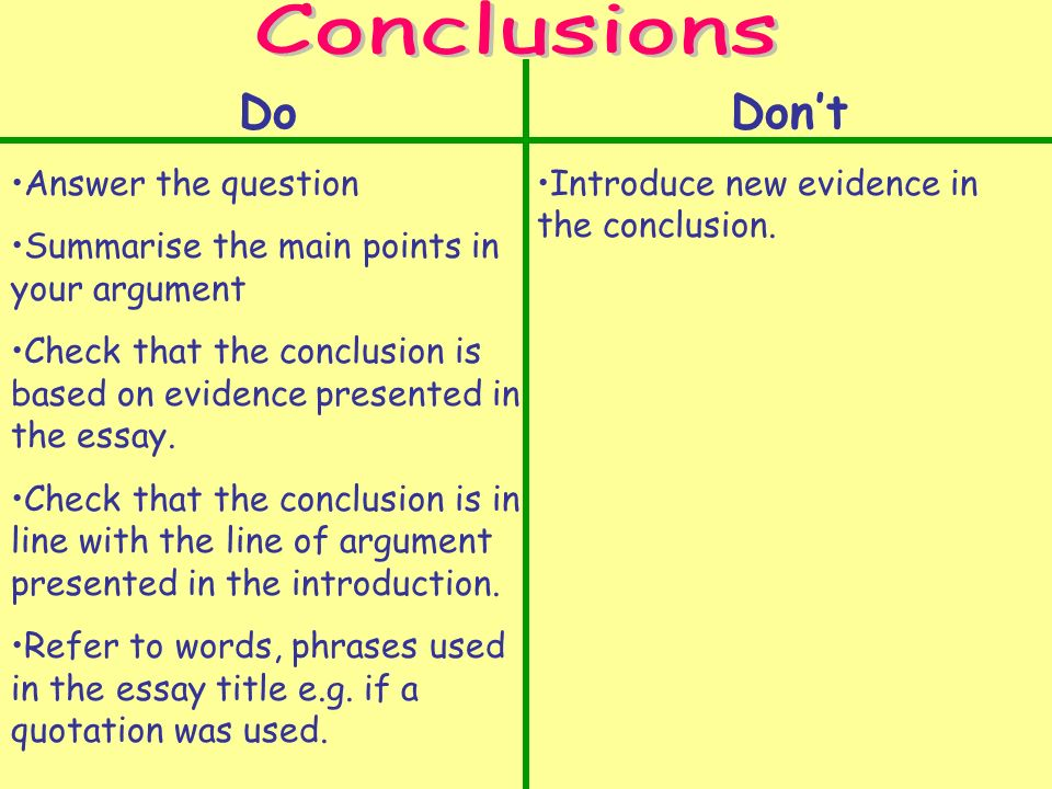 Do Answer the question Summarise the main points in your argument Check that the conclusion is based on evidence presented in the essay.