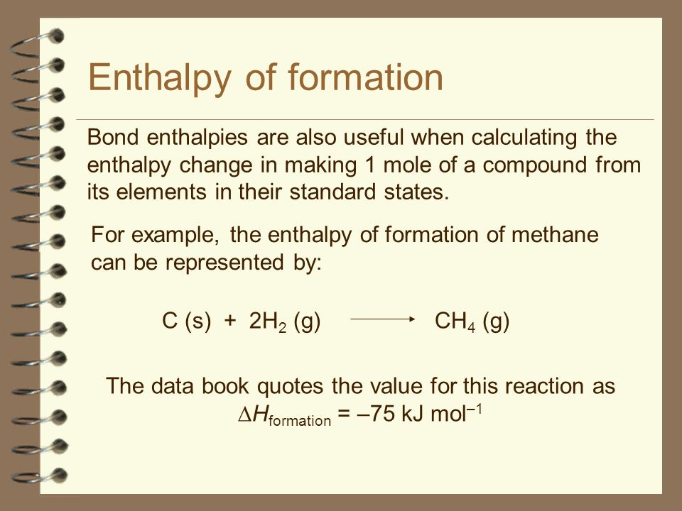 Enthalpy of formation Bond enthalpies are also useful when calculating the enthalpy change in making 1 mole of a compound from its elements in their standard states.