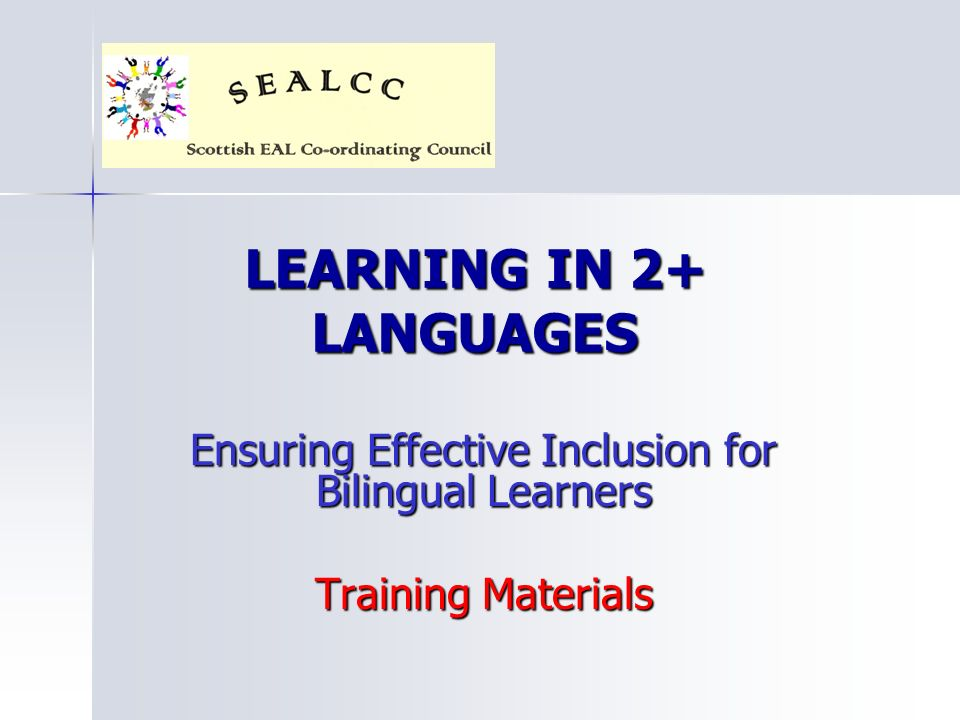 LEARNING IN 2+ LANGUAGES Ensuring Effective Inclusion for Bilingual Learners Training Materials