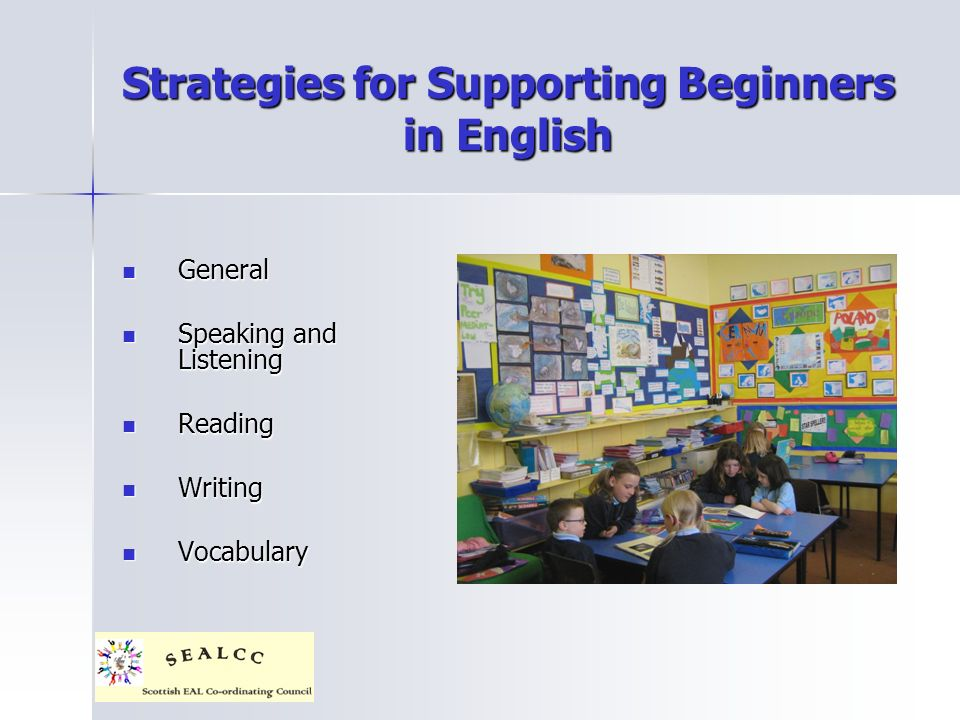 Strategies for Supporting Beginners in English General General Speaking and Listening Speaking and Listening Reading Reading Writing Writing Vocabulary Vocabulary