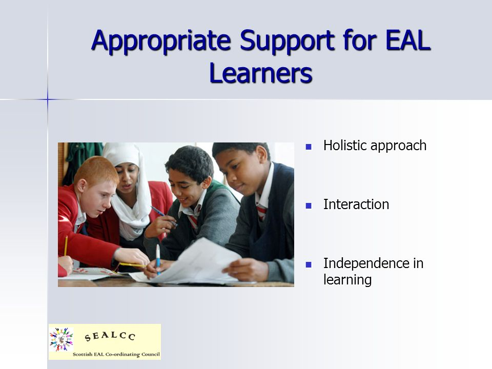 Appropriate Support for EAL Learners Holistic approach Holistic approach Interaction Interaction Independence in learning Independence in learning