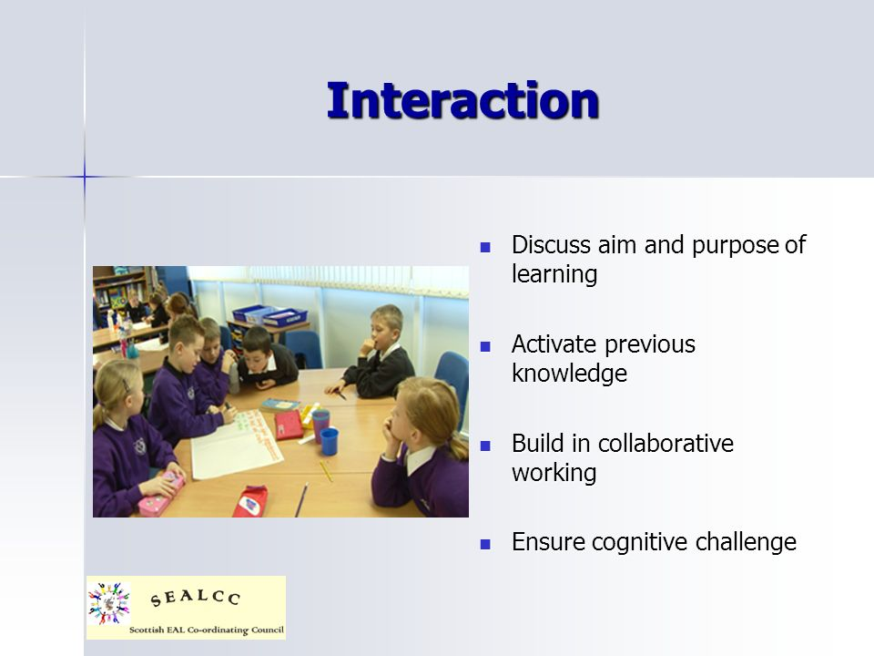 Interaction Discuss aim and purpose of learning Discuss aim and purpose of learning Activate previous knowledge Activate previous knowledge Build in collaborative working Build in collaborative working Ensure cognitive challenge Ensure cognitive challenge
