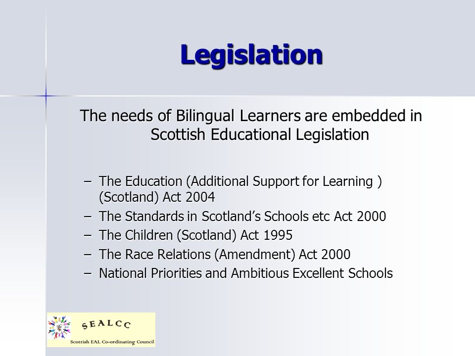 Legislation The needs of Bilingual Learners are embedded in Scottish Educational Legislation –The Education (Additional Support for Learning ) (Scotland) Act 2004 –The Standards in Scotlands Schools etc Act 2000 –The Children (Scotland) Act 1995 –The Race Relations (Amendment) Act 2000 –National Priorities and Ambitious Excellent Schools