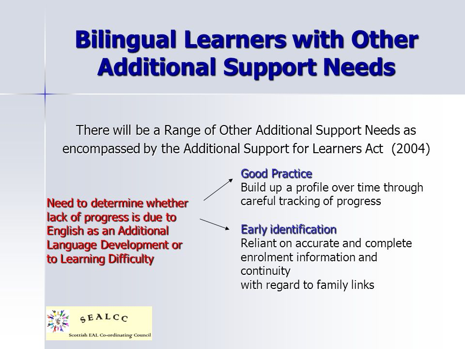 Bilingual Learners with Other Additional Support Needs There will be a Range of Other Additional Support Needs as encompassed by the Additional Support for Learners Act (2004) Need to determine whether lack of progress is due to English as an Additional Language Development or to Learning Difficulty Good Practice Build up a profile over time through careful tracking of progress Early identification Reliant on accurate and complete enrolment information and continuity with regard to family links