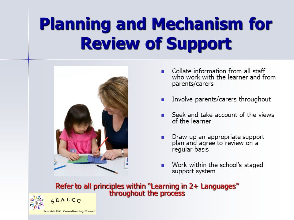 Planning and Mechanism for Review of Support Collate information from all staff who work with the learner and from parents/carers Collate information from all staff who work with the learner and from parents/carers Involve parents/carers throughout Involve parents/carers throughout Seek and take account of the views of the learner Seek and take account of the views of the learner Draw up an appropriate support plan and agree to review on a regular basis Draw up an appropriate support plan and agree to review on a regular basis Work within the schools staged support system Work within the schools staged support system Refer to all principles within Learning in 2+ Languages throughout the process