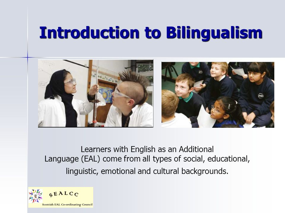 Introduction to Bilingualism Learners with English as an Additional Language (EAL) come from all types of social, educational, linguistic, emotional and cultural backgrounds.