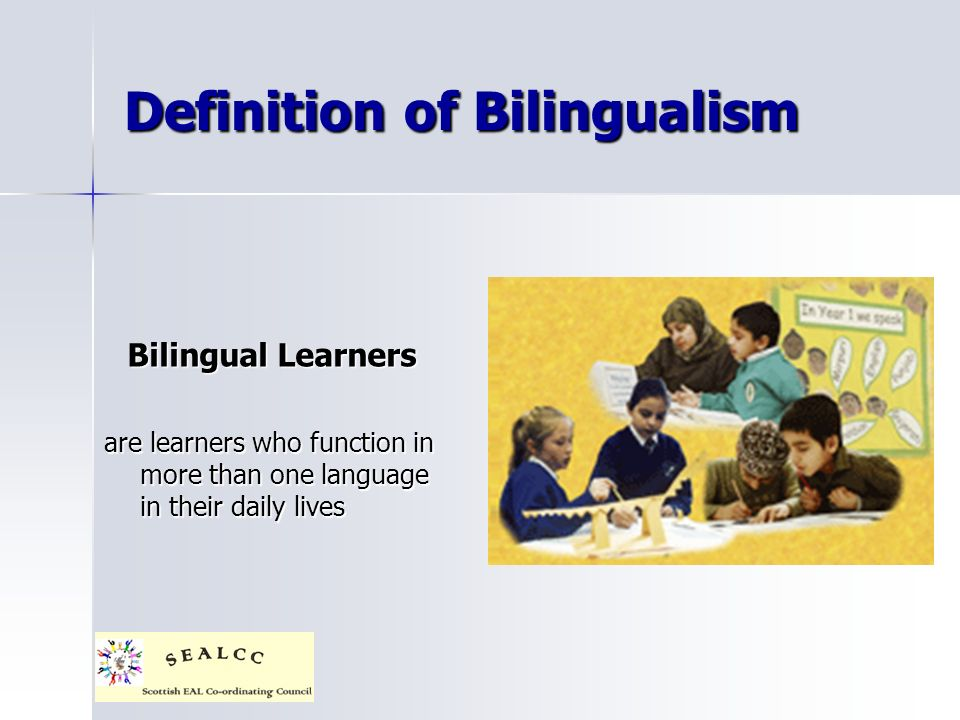 Definition of Bilingualism Bilingual Learners are learners who function in more than one language in their daily lives