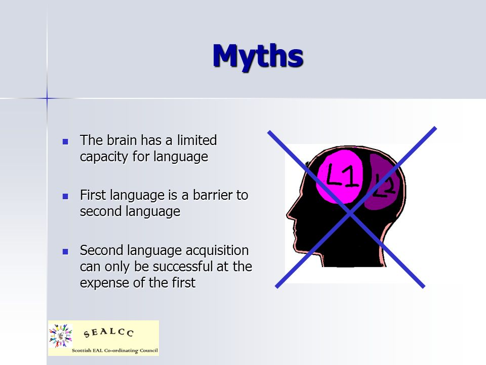 Myths The brain has a limited capacity for language The brain has a limited capacity for language First language is a barrier to second language First language is a barrier to second language Second language acquisition can only be successful at the expense of the first Second language acquisition can only be successful at the expense of the first
