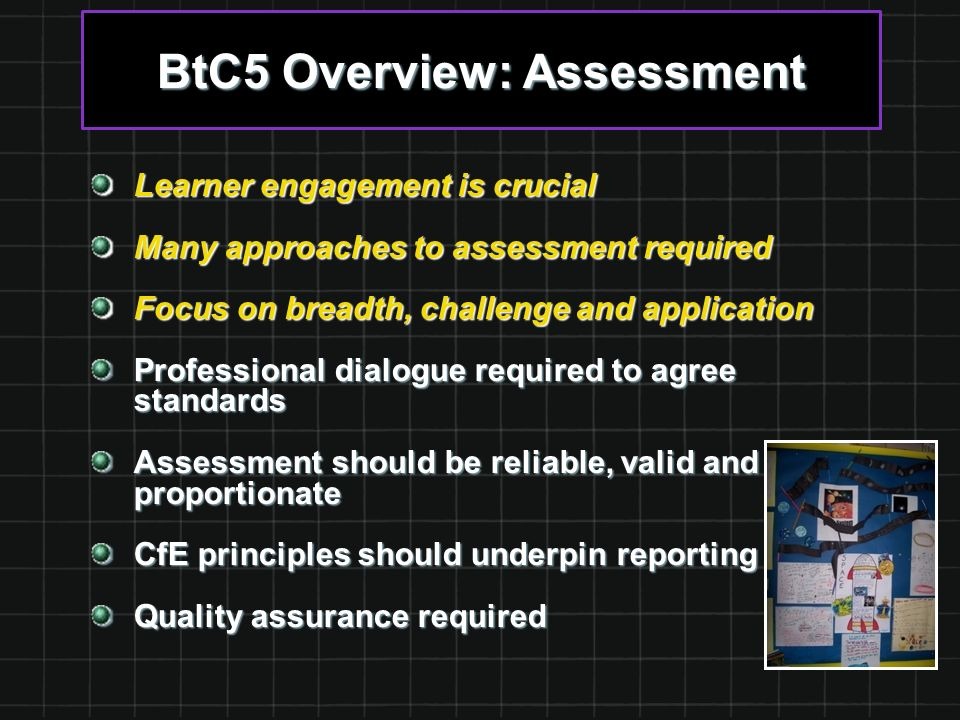 BtC5 Overview: Assessment Learner engagement is crucial Many approaches to assessment required Focus on breadth, challenge and application Professional dialogue required to agree standards Assessment should be reliable, valid and proportionate CfE principles should underpin reporting Quality assurance required