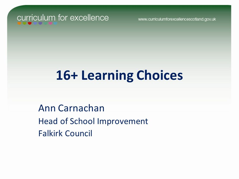 16+ Learning Choices Ann Carnachan Head of School Improvement Falkirk Council