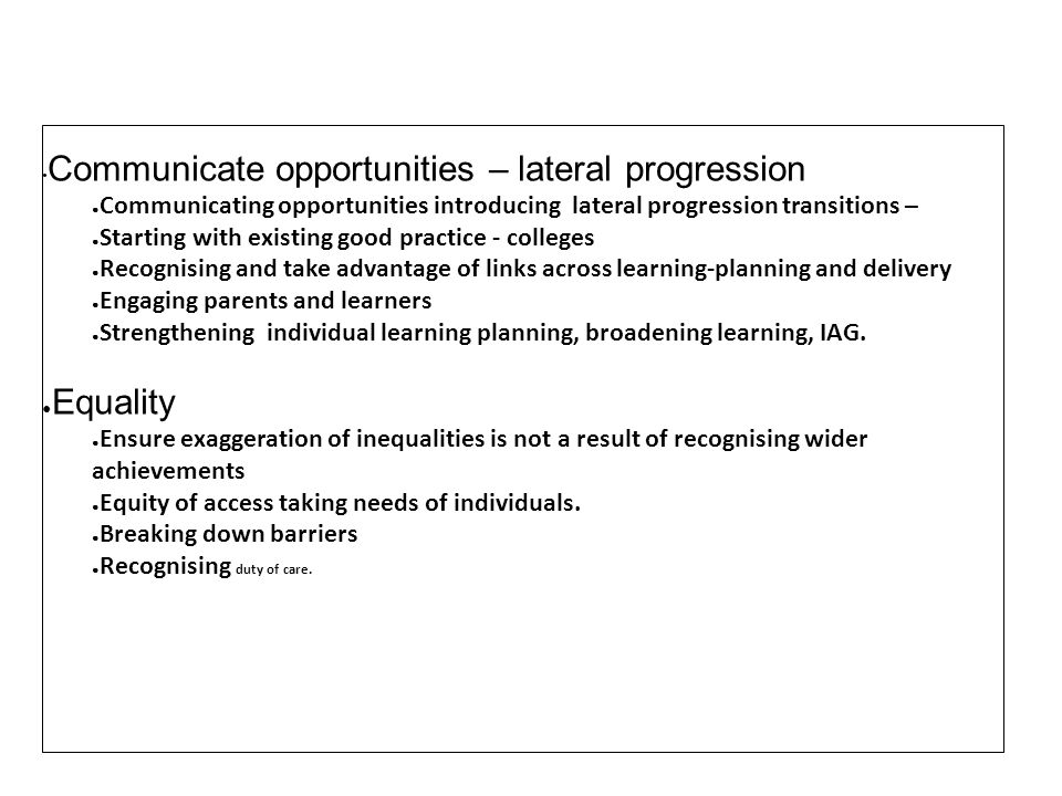 Communicate opportunities – lateral progression Communicating opportunities introducing lateral progression transitions – Starting with existing good practice - colleges Recognising and take advantage of links across learning-planning and delivery Engaging parents and learners Strengthening individual learning planning, broadening learning, IAG.