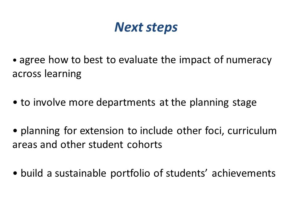 Next steps agree how to best to evaluate the impact of numeracy across learning to involve more departments at the planning stage planning for extension to include other foci, curriculum areas and other student cohorts build a sustainable portfolio of students achievements