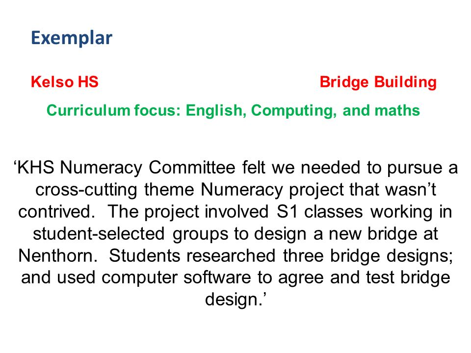Exemplar Kelso HS Bridge Building Curriculum focus: English, Computing, and maths KHS Numeracy Committee felt we needed to pursue a cross-cutting theme Numeracy project that wasnt contrived.